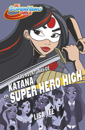LAS AVENTURAS DE KATANA EN SUPER HERO HIGH (DC SUPER HERO GIRLS 4)